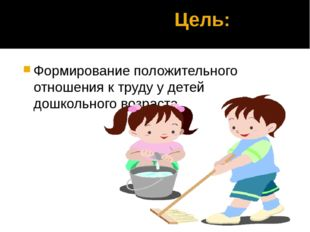 Цель: Формирование положительного отношения к труду у детей дошкольного возр