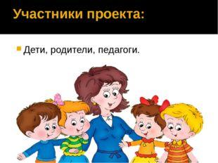 Участники проекта: Дети, родители, педагоги.