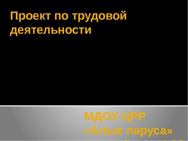 Проект по трудовой деятельности МДОУ ЦРР «Алые паруса» детский сад №26 Воспит...