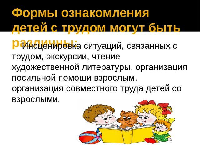 Формы ознакомления детей с трудом могут быть различны: Инсценировка ситуаций,...