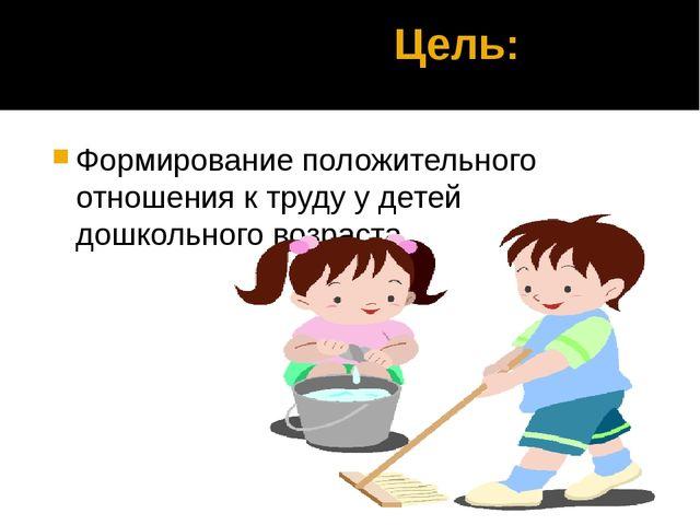 Цель: Формирование положительного отношения к труду у детей дошкольного возр...