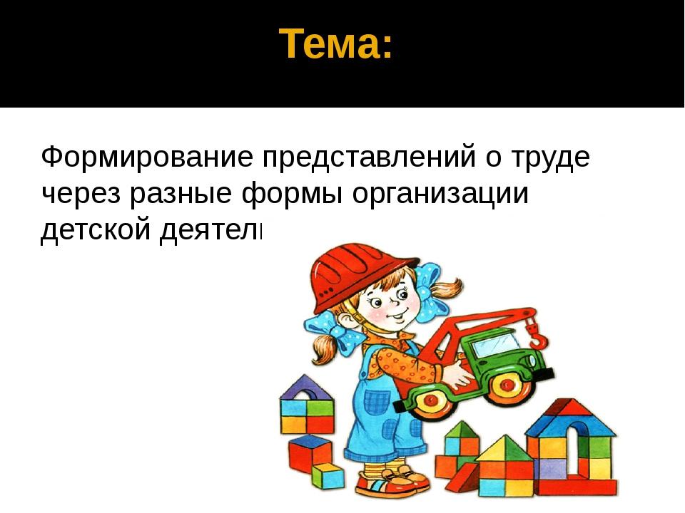Тема: Формирование представлений о труде через разные формы организации детс...
