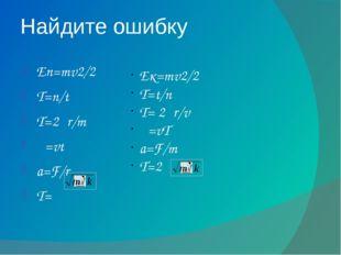 Найдите ошибку Eп=mv2/2 T=n/t T=2πr/m λ=vt a=F/r T=π Eк=mv2/2 T=t/n T= 2πr/v