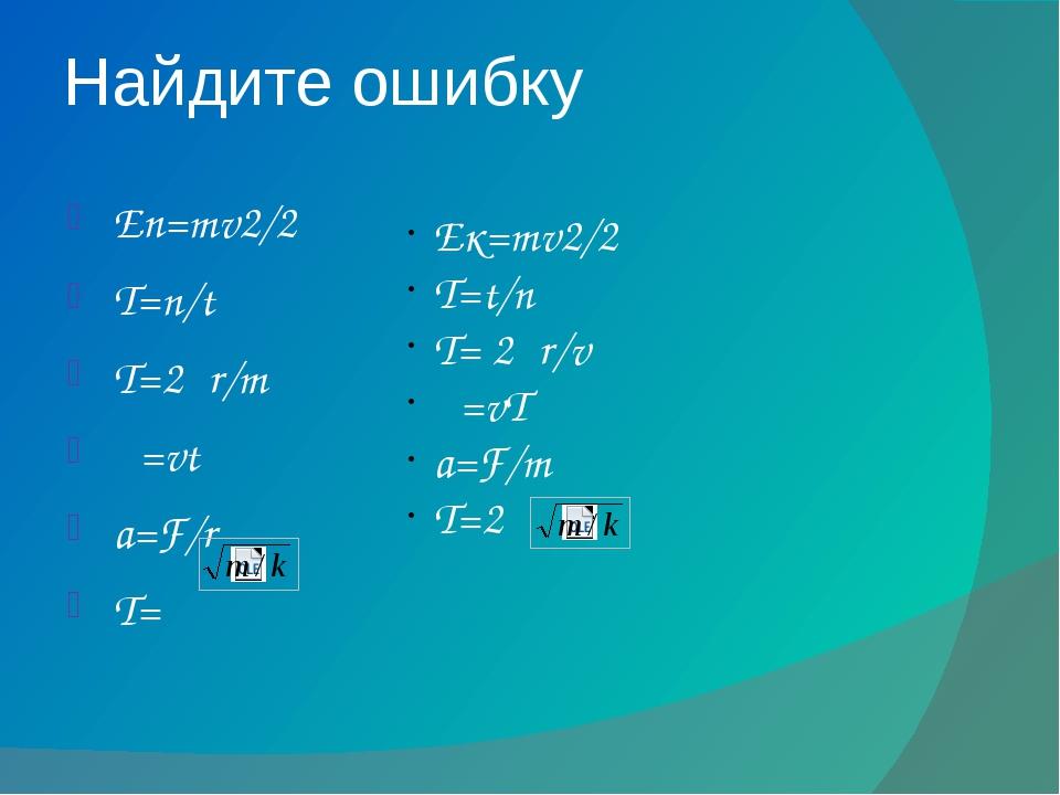 Найдите ошибку Eп=mv2/2 T=n/t T=2πr/m λ=vt a=F/r T=π Eк=mv2/2 T=t/n T= 2πr/v...