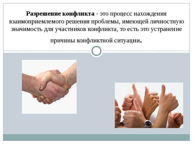 Разрешение конфликта - это процесс нахождения взаимоприемлемого решения пробл...