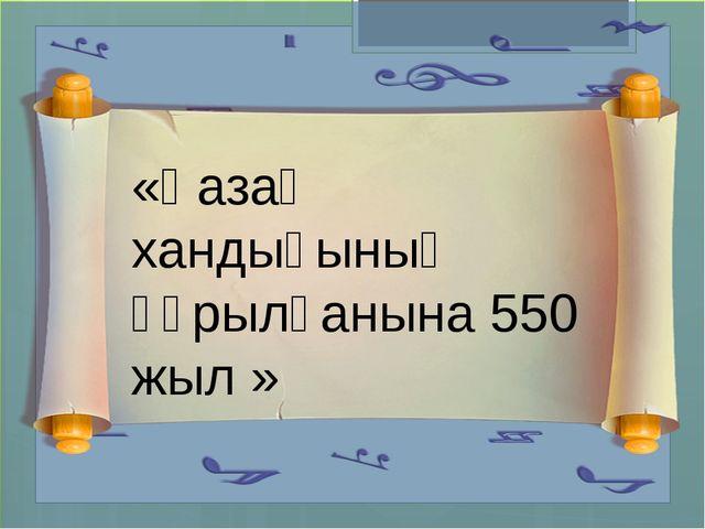 «Қазақ хандығының құрылғанына 550 жыл »