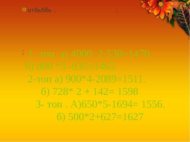 1- топ. а) 4000: 2-530=1470. б) 800 *3 -935=1465. 2-топ а) 900*4-2089=1511....