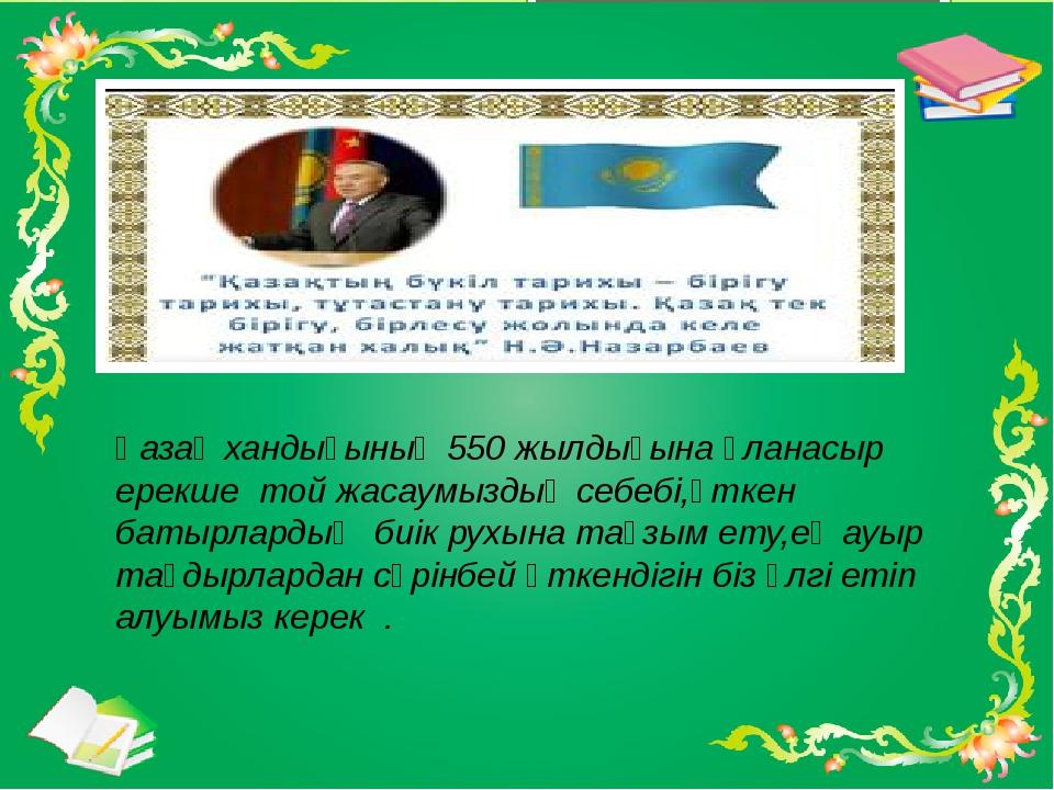 Қазақ хандығының 550 жылдығына ұланасыр ерекше той жасаумыздың себебі,өткен б...