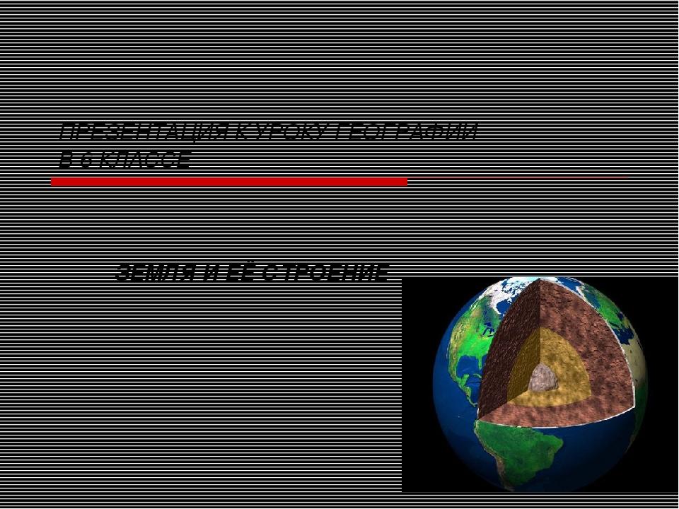 ПРЕЗЕНТАЦИЯ К УРОКУ ГЕОГРАФИИ В 6 КЛАССЕ ЗЕМЛЯ И ЕЁ СТРОЕНИЕ