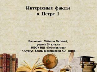 Интересные факты о Петре I Выполнил: Сабитов Виталий, ученик 3И класса МБОУ Н