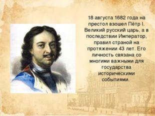 18 августа 1682 года на престол взошел Пётр I. Великий русский царь, а в посл