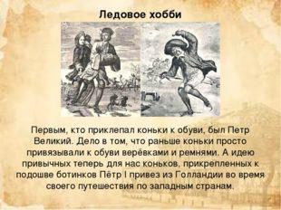 Первым, кто приклепал коньки к обуви, был Петр Великий. Дело в том, что раньш
