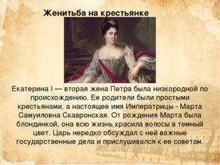 Екатерина I — вторая жена Петра была низкородной по происхождению. Ее родител