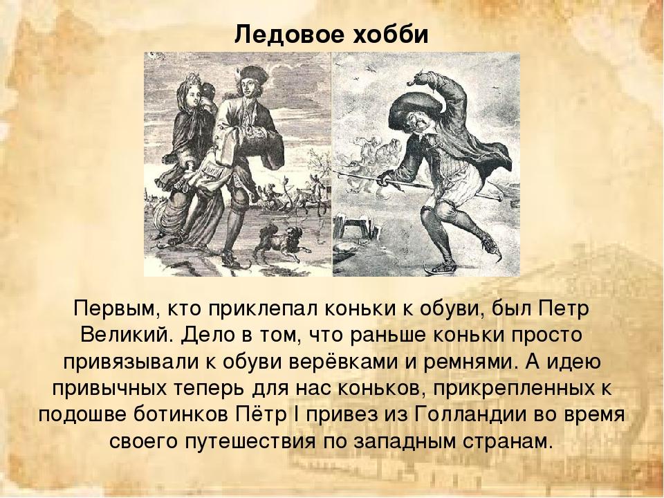 Первым, кто приклепал коньки к обуви, был Петр Великий. Дело в том, что раньш...