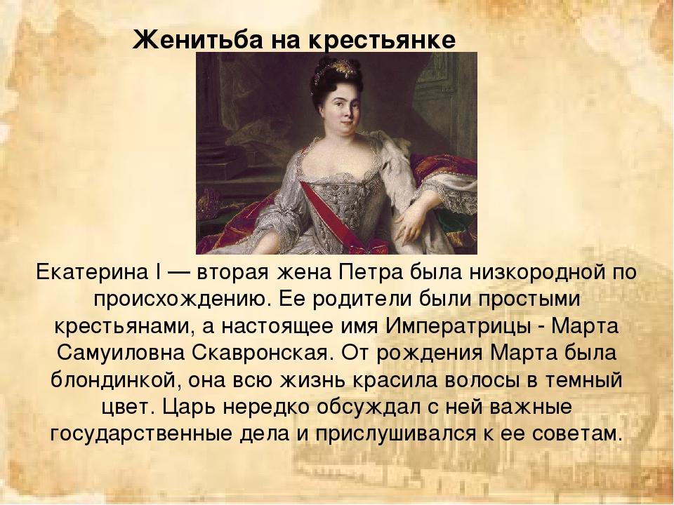 Екатерина I — вторая жена Петра была низкородной по происхождению. Ее родител...