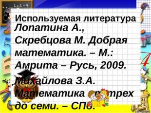 Используемая литература Лопатина А., Скребцова М. Добрая математика. – М.: Ам