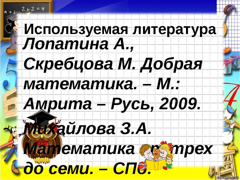 Используемая литература Лопатина А., Скребцова М. Добрая математика. – М.: Ам...