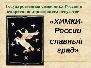 Государственная символика России в декоративно-прикладном искусстве. «ХИМКИ-Р