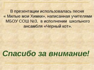В презентации использовалась песня « Милые мои Химки», написанная учителями М