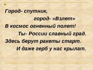 Город- спутник, город- «Взлет» В космос огненный полет! Ты- России славный гр