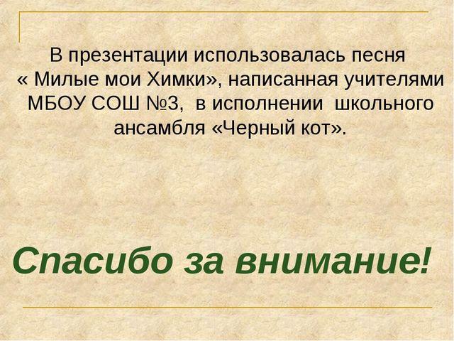 В презентации использовалась песня « Милые мои Химки», написанная учителями М...