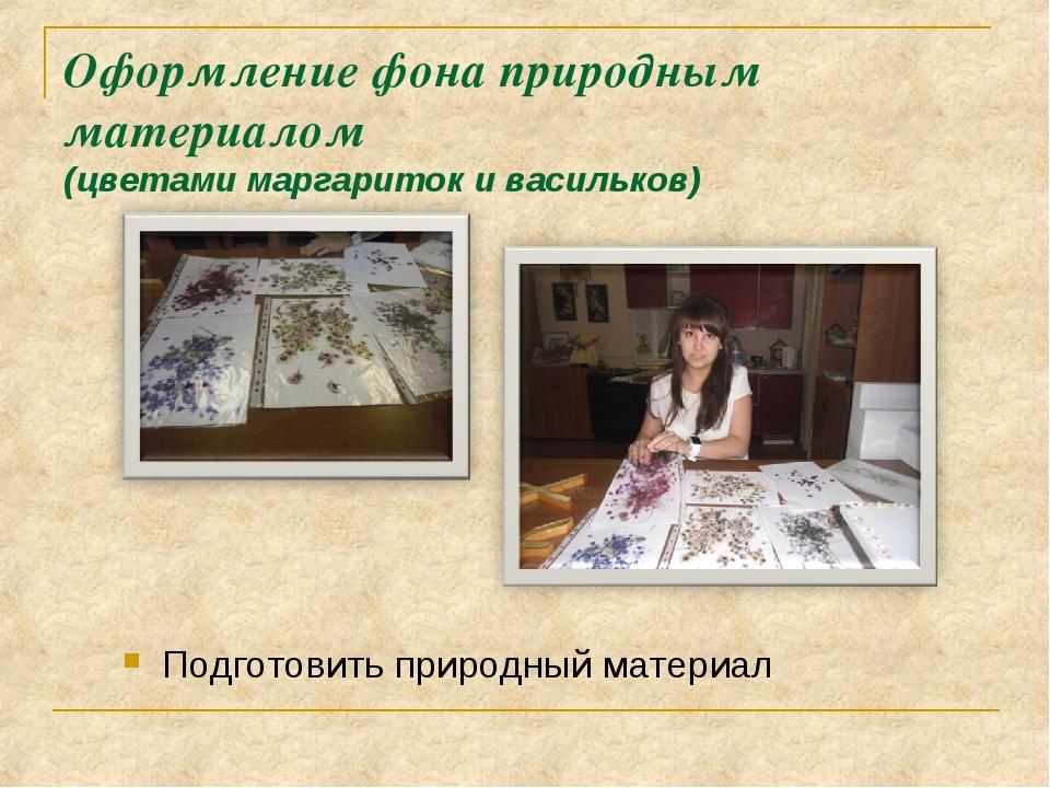 Оформление фона природным материалом (цветами маргариток и васильков) Подгото...