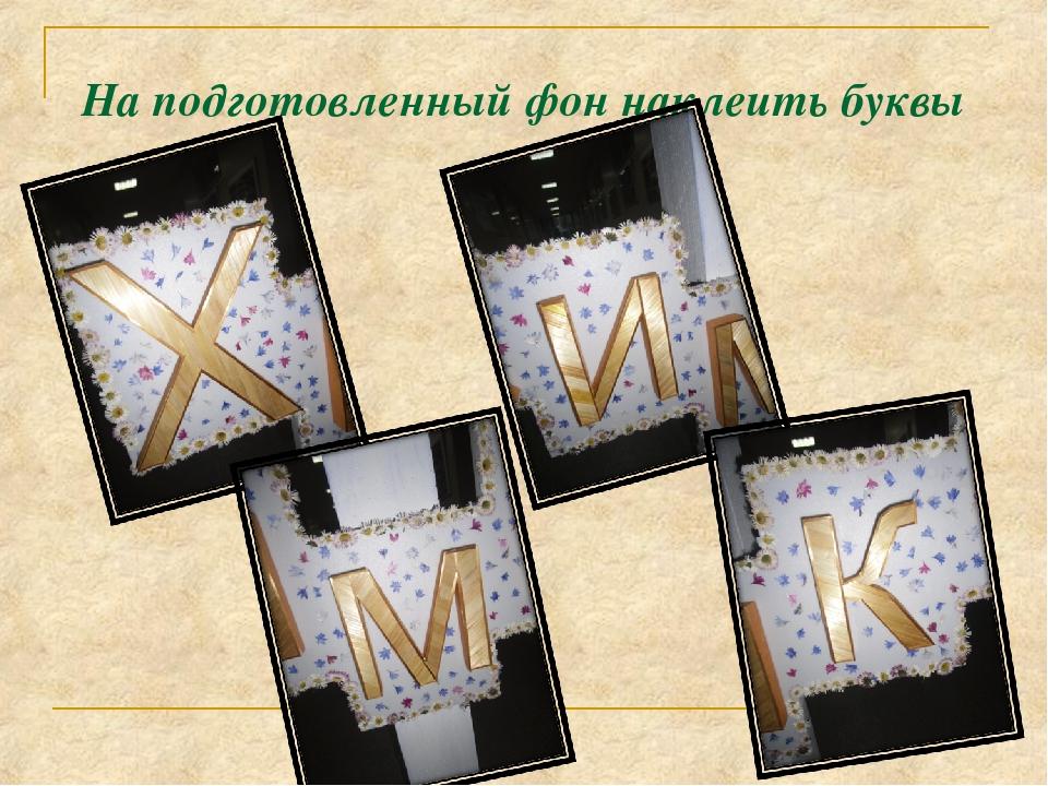 На подготовленный фон наклеить буквы