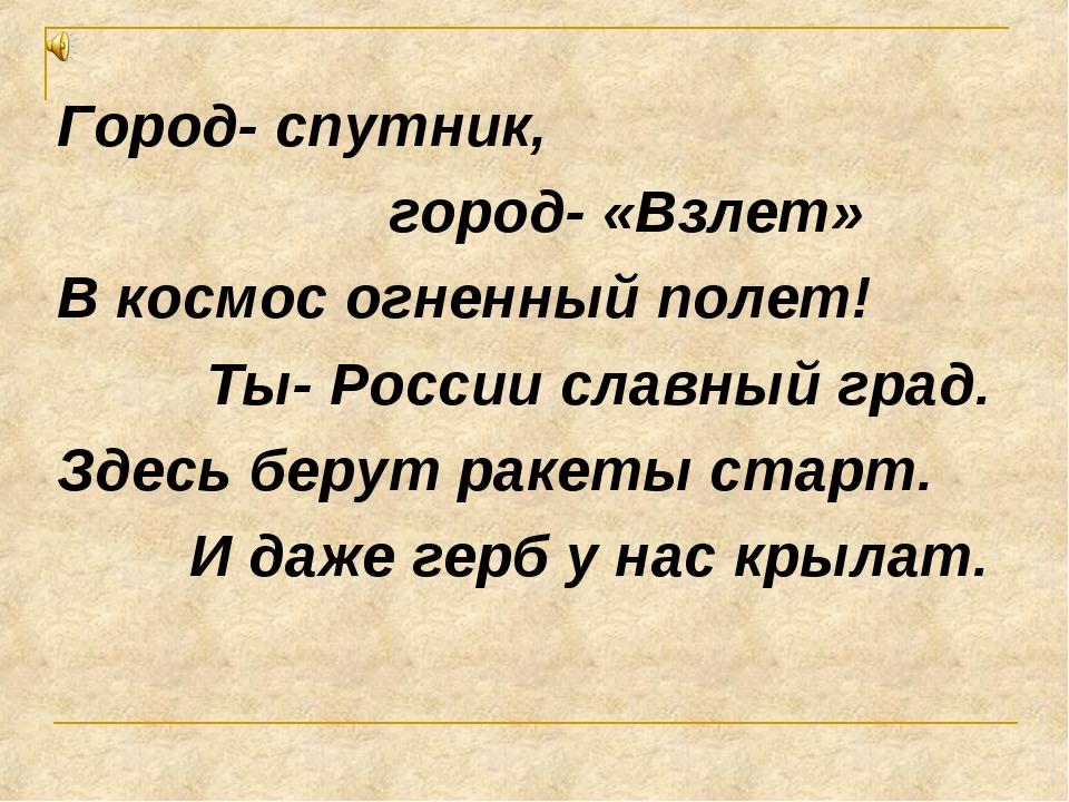 Город- спутник, город- «Взлет» В космос огненный полет! Ты- России славный гр...
