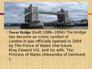 Tower Bridge(built 1886–1894) The bridge has become aniconic symbolof Lon