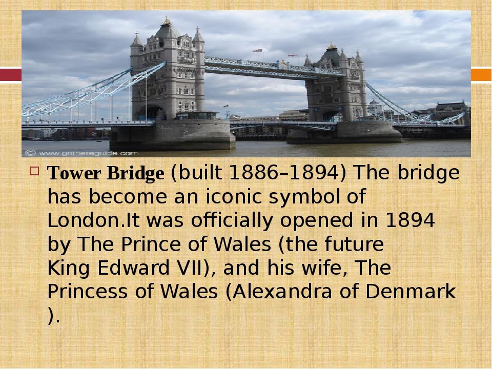 Tower Bridge(built 1886–1894) The bridge has become aniconic symbolof Lon...