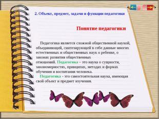 2. Объект, предмет, задачи и функции педагогики Педагогика является сложной о