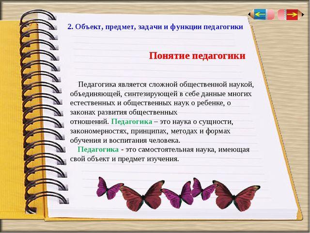 2. Объект, предмет, задачи и функции педагогики Педагогика является сложной о...