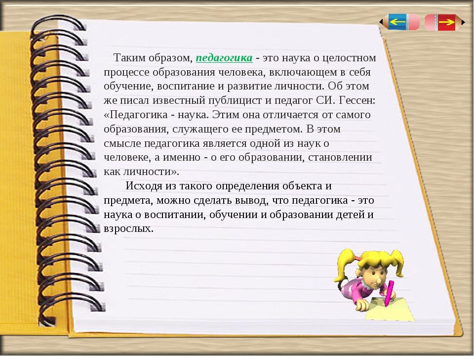 Таким образом, педагогика - это наука о целостном процессе образования челове...