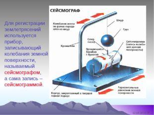 Для регистрации землетрясений используется прибор, записывающий колебания зем