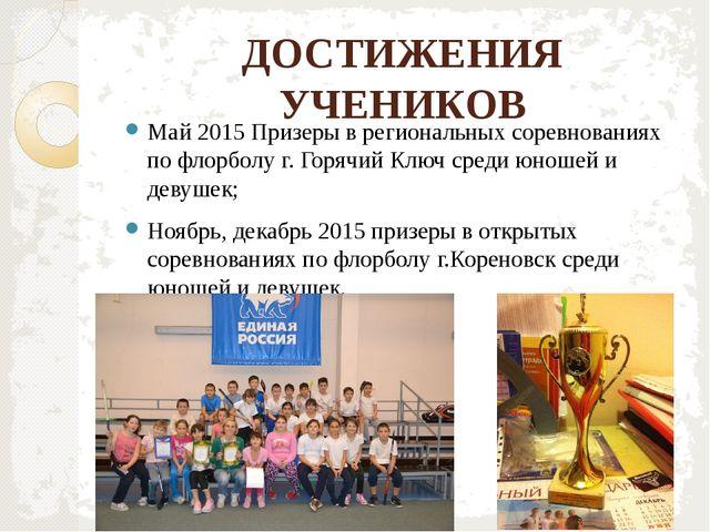 ДОСТИЖЕНИЯ УЧЕНИКОВ Май 2015 Призеры в региональных соревнованиях по флорболу...