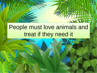 People must love animals and treat if they need it