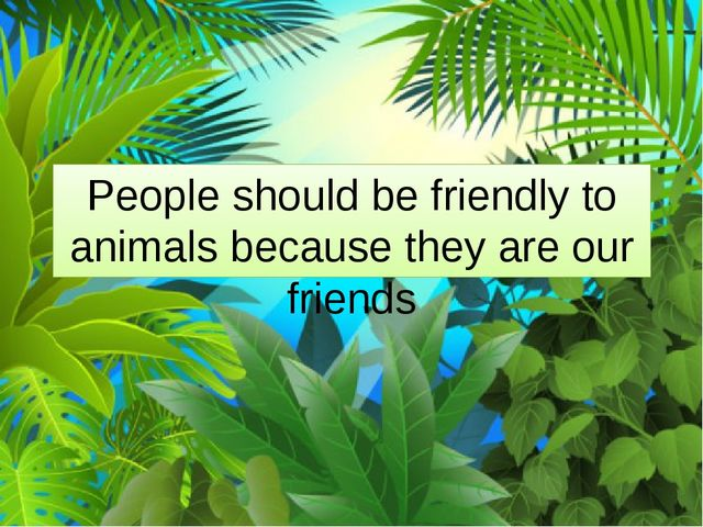 People should be friendly to animals because they are our friends