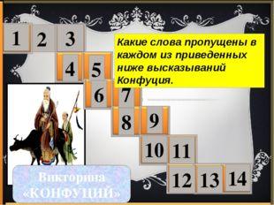 2 1 3 4 5 6 7 8 9 10 11 12 13 14 Викторина «КОНФУЦИЙ» Какие слова пропущены в
