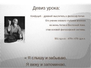 Девиз урока: Конфуций - древний мыслитель и философ Китая. Его учение оказало