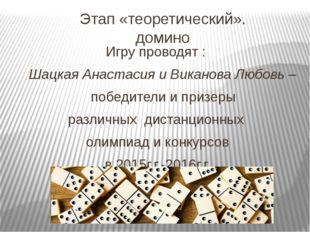 Этап «теоретический». домино Игру проводят : Шацкая Анастасия и Виканова Любо