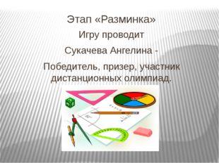 Этап «Разминка» Игру проводит Сукачева Ангелина - Победитель, призер, участни