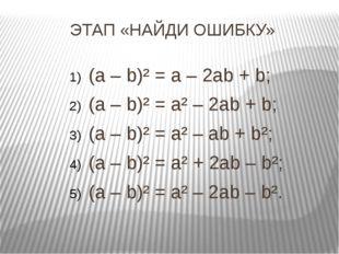 ЭТАП «НАЙДИ ОШИБКУ» (a – b)² = a – 2ab + b; (a – b)² = a² – 2ab + b; (a – b)²