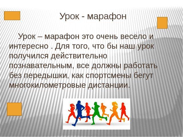 Урок - марафон Урок – марафон это очень весело и интересно . Для того, что бы...