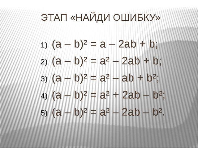 ЭТАП «НАЙДИ ОШИБКУ» (a – b)² = a – 2ab + b; (a – b)² = a² – 2ab + b; (a – b)²...
