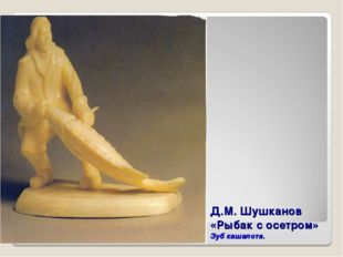 Д.М. Шушканов «Рыбак с осетром» Зуб кашалота.