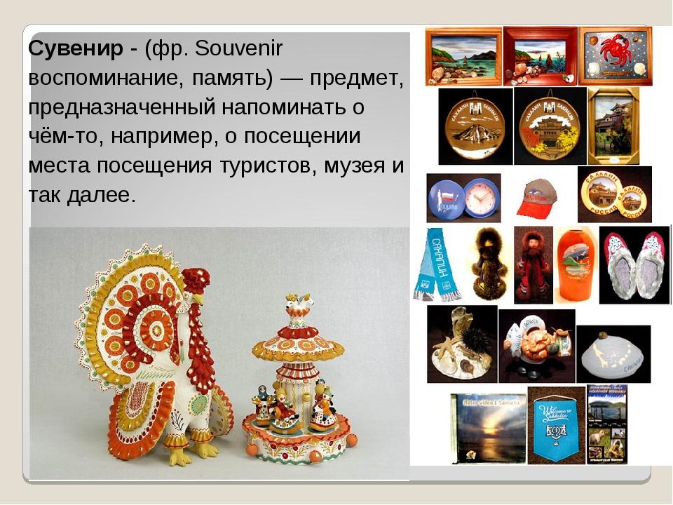 Сувенир - (фр. Souvenir воспоминание, память) — предмет, предназначенный напо...