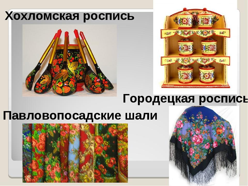 Хохломская роспись Городецкая роспись Павловопосадские шали