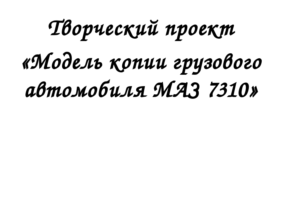 Творческий проект «Модель копии грузового автомобиля МАЗ 7310»