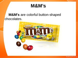 M&M's M&M's are colorful button-shaped chocolates.