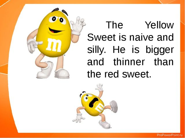 The Yellow Sweet is naive and silly. He is bigger and thinner than the red...